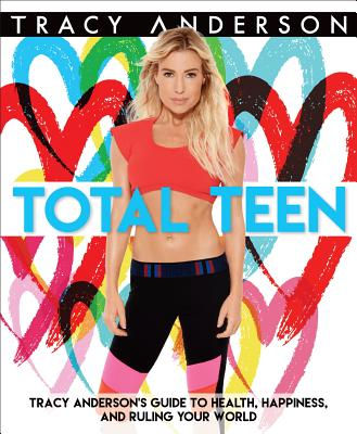 "Tracy Anderson ""Total Teen: Tracy Anderson's Guide to Health, Happiness, and Ruling Your World"""